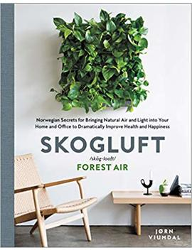 Skogluft: Norwegian Secrets For Bringing Natural Air And Light Into Your Home And Office To Dramatically Improve Health And Happiness by Jorn Viumdal