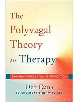 The Polyvagal Theory In Therapy: Engaging The Rhythm Of Regulation (Norton Series On Interpersonal Neurobiology)       by Deb A. Dana