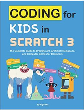 Coding For Kids In Scratch 3: The Complete Guide To Creating Art, Artificial Intelligence, And Computer Games For Beginners by Raj Sidhu