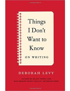 Things I Don't Want To Know: On Writing by Deborah Levy