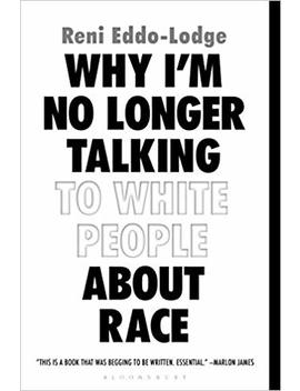 Why I'm No Longer Talking To White People About Race by Reni Eddo Lodge