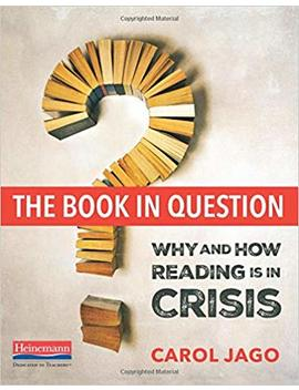 The Book In Question: Why And How Reading Is In Crisis by Carol Jago