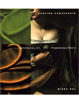 Quoting Caravaggio: Contemporary Art, Preposterous History by Mieke Bal