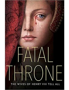 Fatal Throne: The Wives Of Henry Viii Tell All by Candace Fleming (Originator)
