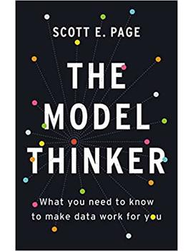 The Model Thinker: What You Need To Know To Make Data Work For You by Scott E. Page
