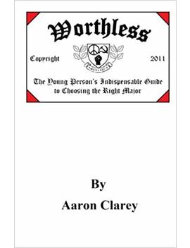 Worthless: The Young Person's  Indispensable Guide To Choosing The Right Major by Aaron Clarey