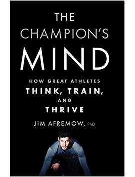 The Champion's Mind: How Great Athletes Think, Train, And Thrive by Ph D Afremow Jim